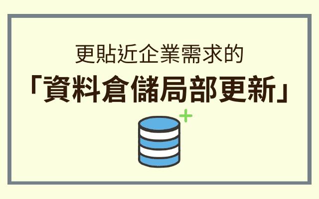 更貼近企業需求的「資料倉儲局部更新」,大幅提升資料建置與更新效率!