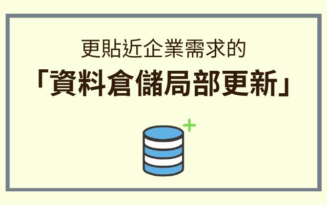 更貼近企業需求的「資料倉儲局部更新」: 大幅提升資料建置與更新效率!