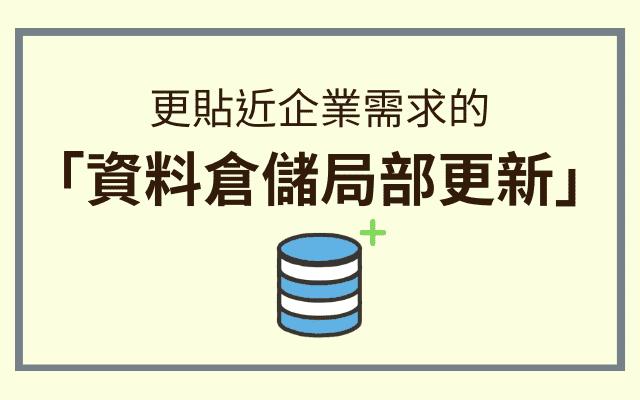 更貼近企業需求的「資料倉儲局部更新」大幅提升資料建置與更新效率!